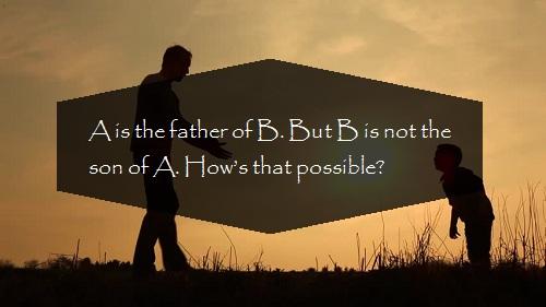 A là bố của B, nhưng B không phải là con trai của A. Hỏi tại sao lại như vậy?