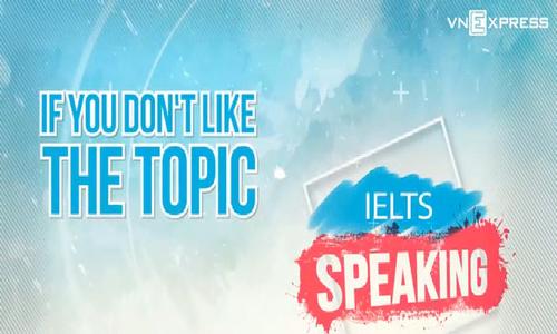 Làm gì nếu bạn không thích câu hỏi trong bài thi IELTS Speaking
